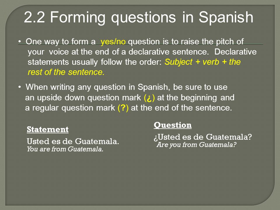 2.2 Forming questions in Spanish Statement Usted es de Guatemala.
