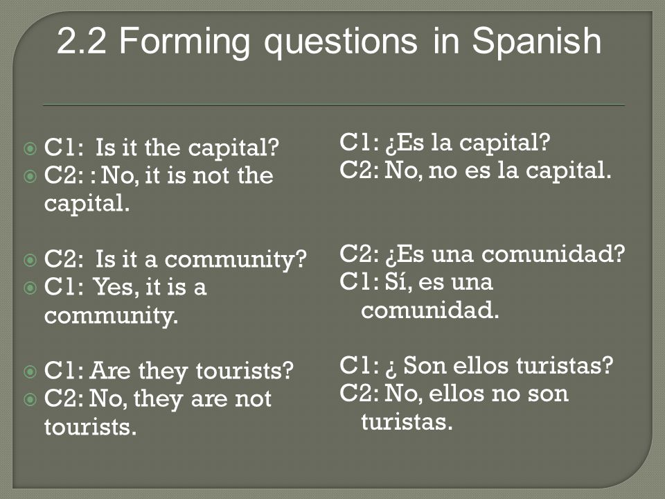2.2 Forming questions in Spanish  C1: Is it the capital?  C2: : No, it is not the capital.  C2: Is it a community?  C1: Yes, it is a community. 