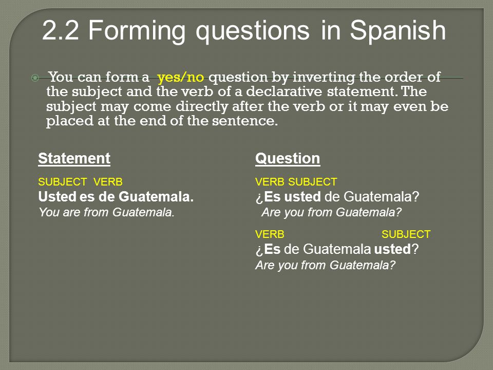 2.2 Forming questions in Spanish  You can form a yes/no question by inverting the order of the subject and the verb of a declarative statement.