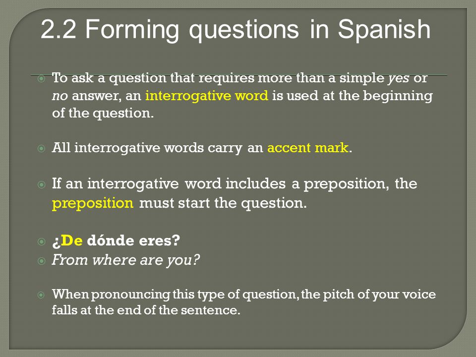 2.2 Forming questions in Spanish  To ask a question that requires more than a simple yes or no answer, an interrogative word is used at the beginning of the question.