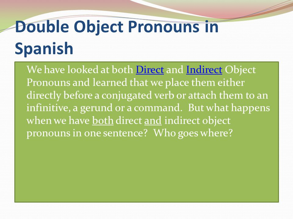 Double Object Pronouns in Spanish We have looked at both Direct and Indirect Object Pronouns and learned that we place them either directly before a conjugated verb or attach them to an infinitive, a gerund or a command.