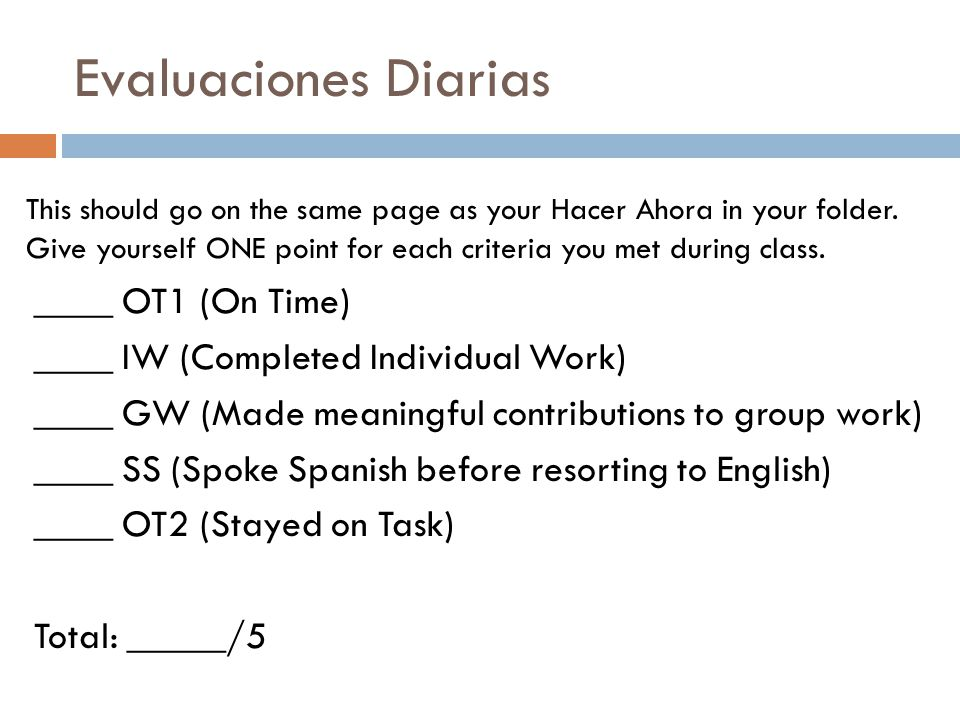 Evaluaciones Diarias ____ OT1 (On Time) ____ IW (Completed Individual Work) ____ GW (Made meaningful contributions to group work) ____ SS (Spoke Spani