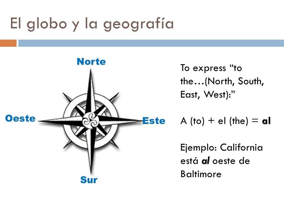 """El globo y la geografía Norte Este Sur Oeste To express """"to the…(North, South, East, West):"""" al A (to) + el (the) = al al Ejemplo: California está al"""