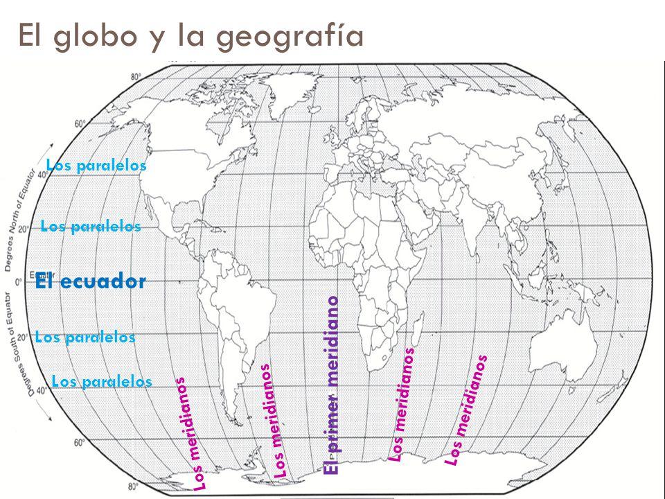 El globo y la geografía El primer meridiano El ecuador Los paralelos Los meridianos