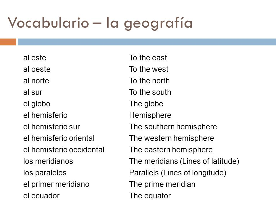 Vocabulario – la geografía To the east To the west To the north To the south The globe Hemisphere The southern hemisphere The western hemisphere The e