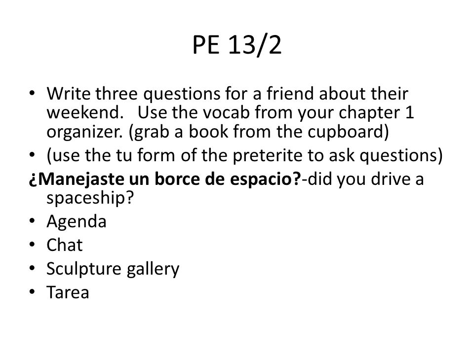 PE 13/2 Write three questions for a friend about their weekend. Use the vocab from your chapter 1 organizer. (grab a book from the cupboard) (use the