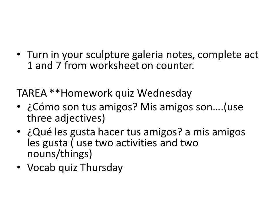 Turn in your sculpture galeria notes, complete act 1 and 7 from worksheet on counter. TAREA **Homework quiz Wednesday ¿Cómo son tus amigos? Mis amigos