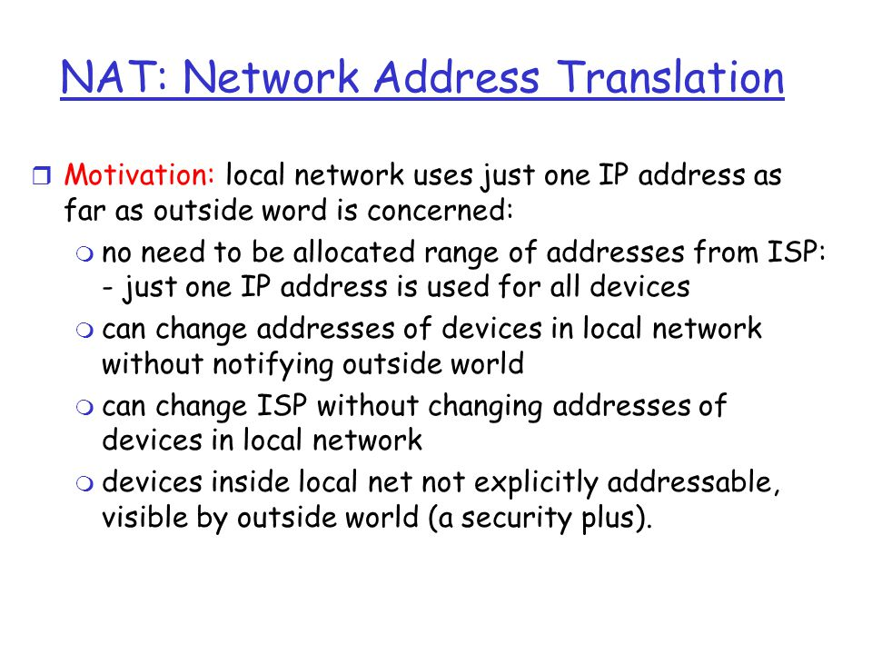 NAT: Network Address Translation r Motivation: local network uses just one IP address as far as outside word is concerned: m no need to be allocated range of addresses from ISP: - just one IP address is used for all devices m can change addresses of devices in local network without notifying outside world m can change ISP without changing addresses of devices in local network m devices inside local net not explicitly addressable, visible by outside world (a security plus).