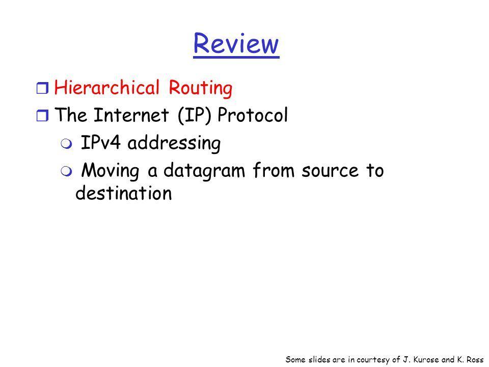 Review r Hierarchical Routing r The Internet (IP) Protocol m IPv4 addressing m Moving a datagram from source to destination Some slides are in courtesy of J.