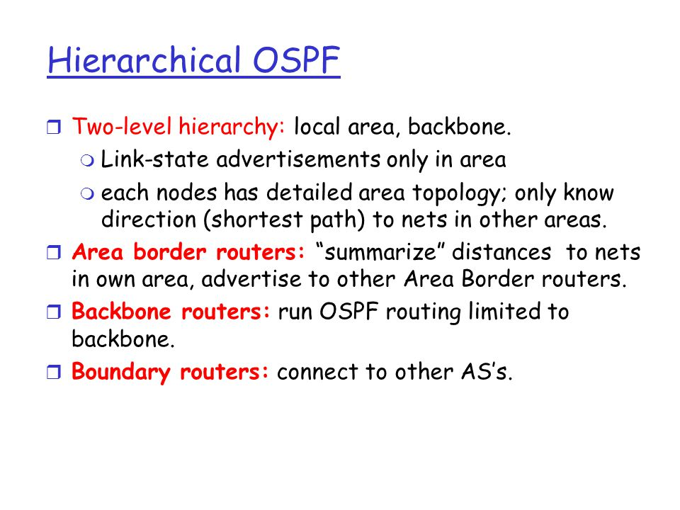 r Two-level hierarchy: local area, backbone. m Link-state advertisements only in area m each nodes has detailed area topology; only know direction (sh