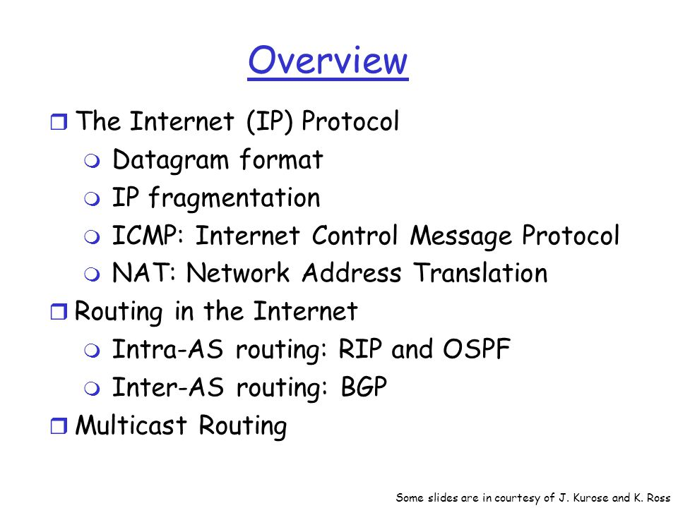 Overview r The Internet (IP) Protocol m Datagram format m IP fragmentation m ICMP: Internet Control Message Protocol m NAT: Network Address Translation r Routing in the Internet m Intra-AS routing: RIP and OSPF m Inter-AS routing: BGP r Multicast Routing Some slides are in courtesy of J.