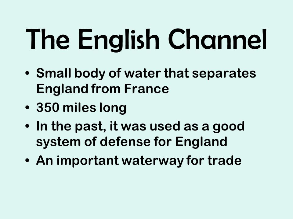 The English Channel Small body of water that separates England from France 350 miles long In the past, it was used as a good system of defense for England An important waterway for trade