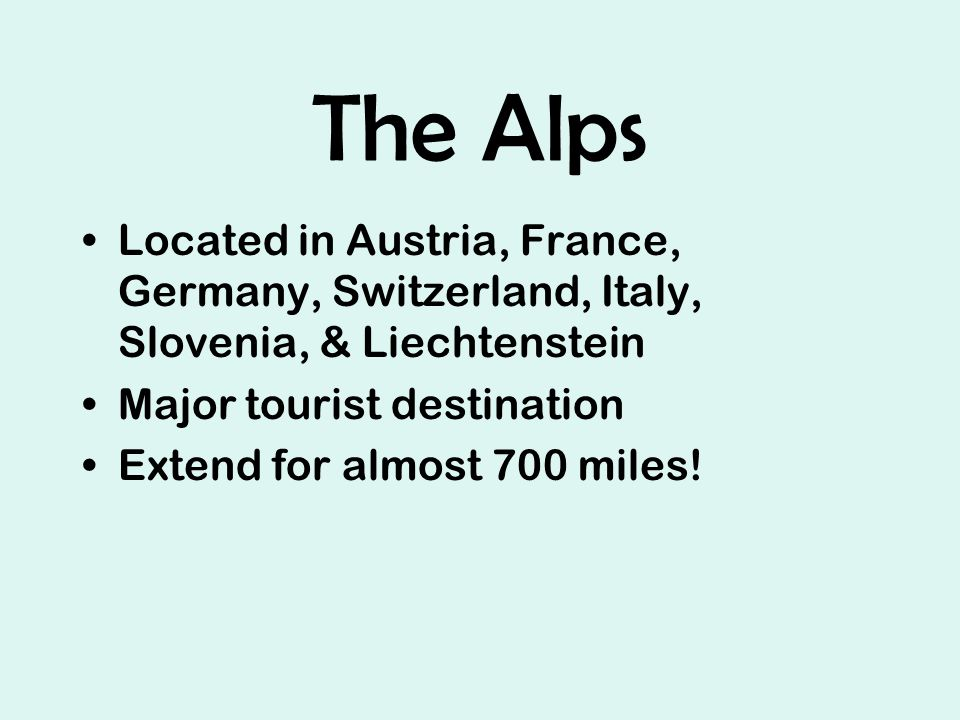 The Alps Located in Austria, France, Germany, Switzerland, Italy, Slovenia, & Liechtenstein Major tourist destination Extend for almost 700 miles!