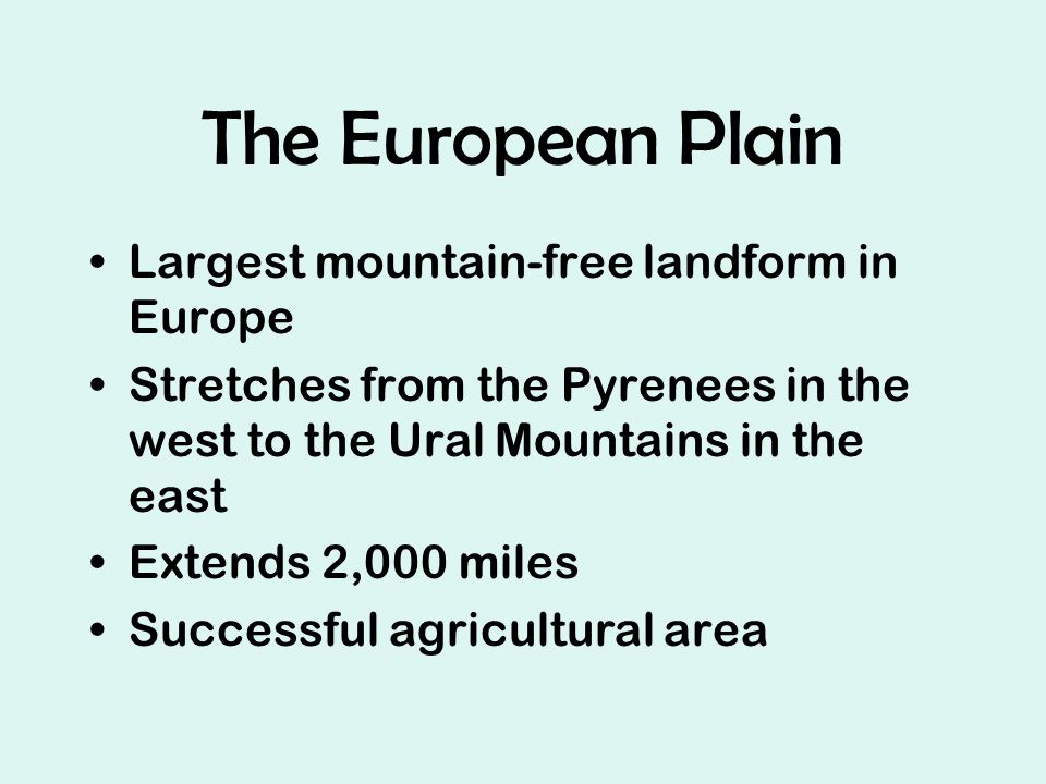 The European Plain Largest mountain-free landform in Europe Stretches from the Pyrenees in the west to the Ural Mountains in the east Extends 2,000 miles Successful agricultural area