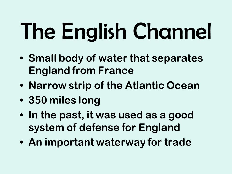 The English Channel Small body of water that separates England from France Narrow strip of the Atlantic Ocean 350 miles long In the past, it was used as a good system of defense for England An important waterway for trade