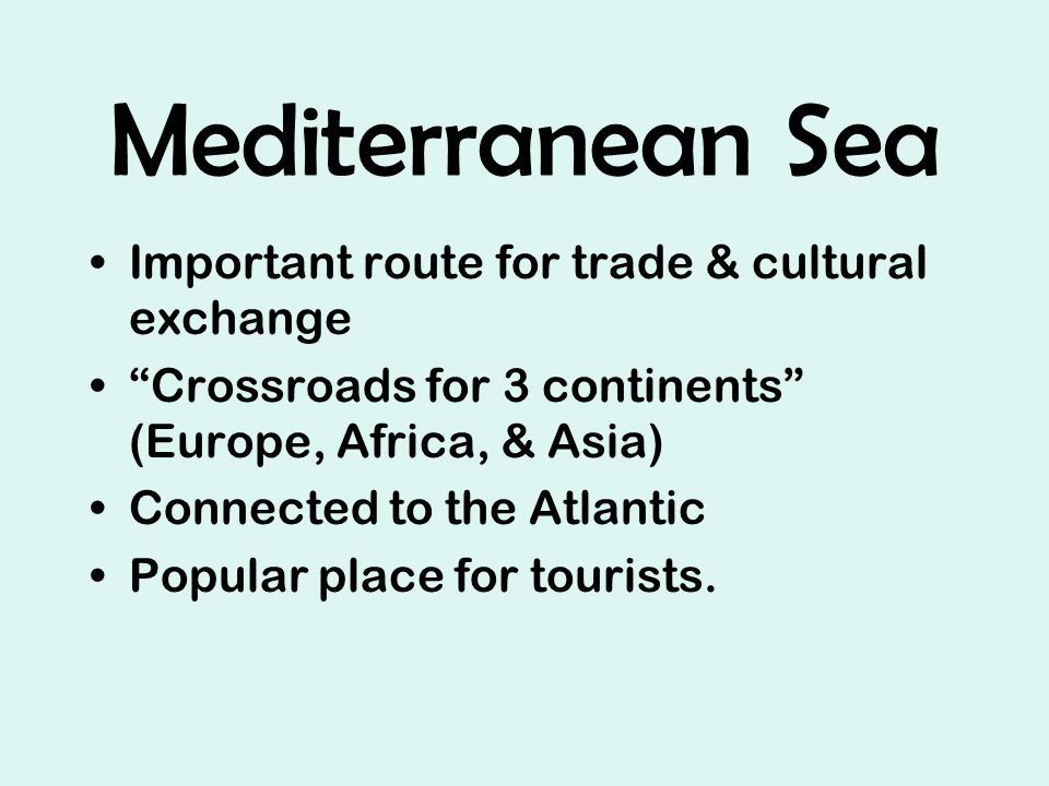 Mediterranean Sea Important route for trade & cultural exchange Crossroads for 3 continents (Europe, Africa, & Asia) Connected to the Atlantic Popular place for tourists.