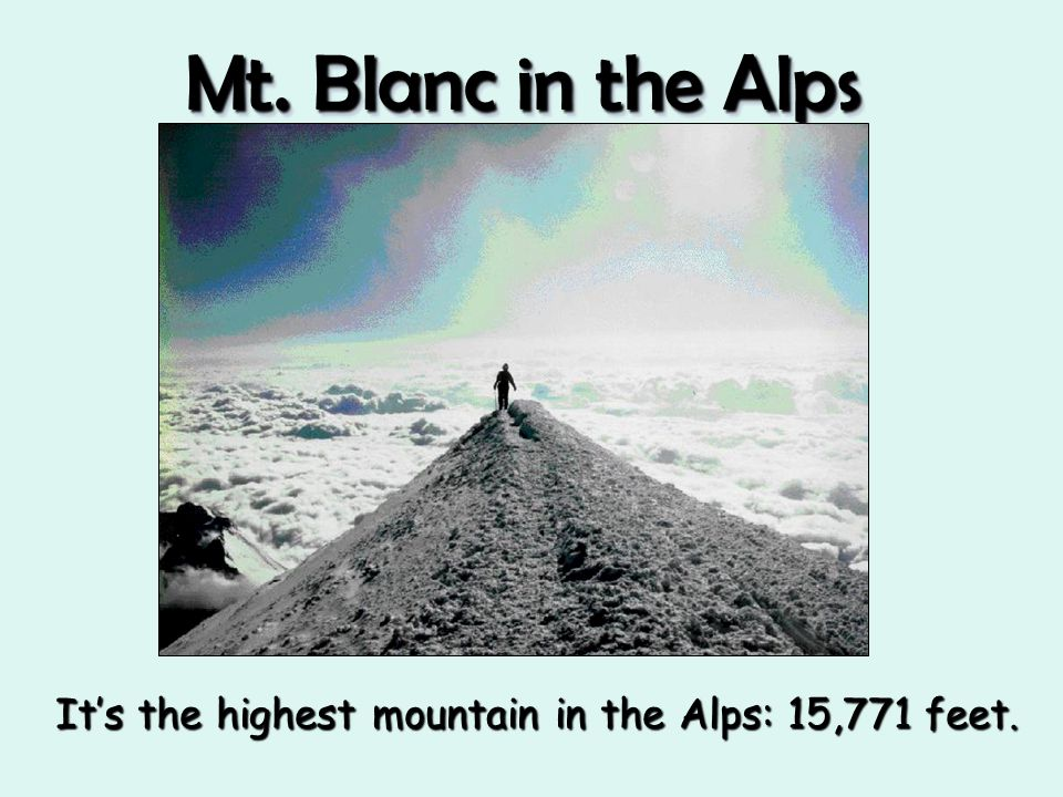 Mt. Blanc in the Alps It's the highest mountain in the Alps: 15,771 feet.