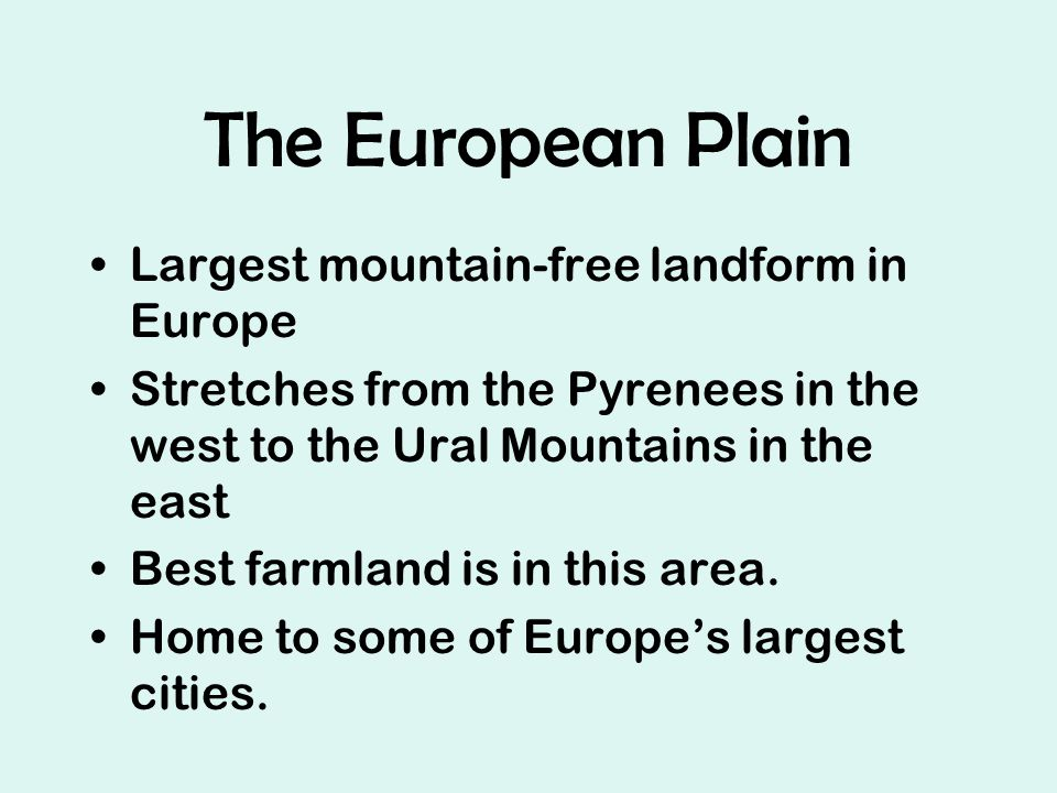 The European Plain Largest mountain-free landform in Europe Stretches from the Pyrenees in the west to the Ural Mountains in the east Best farmland is in this area.