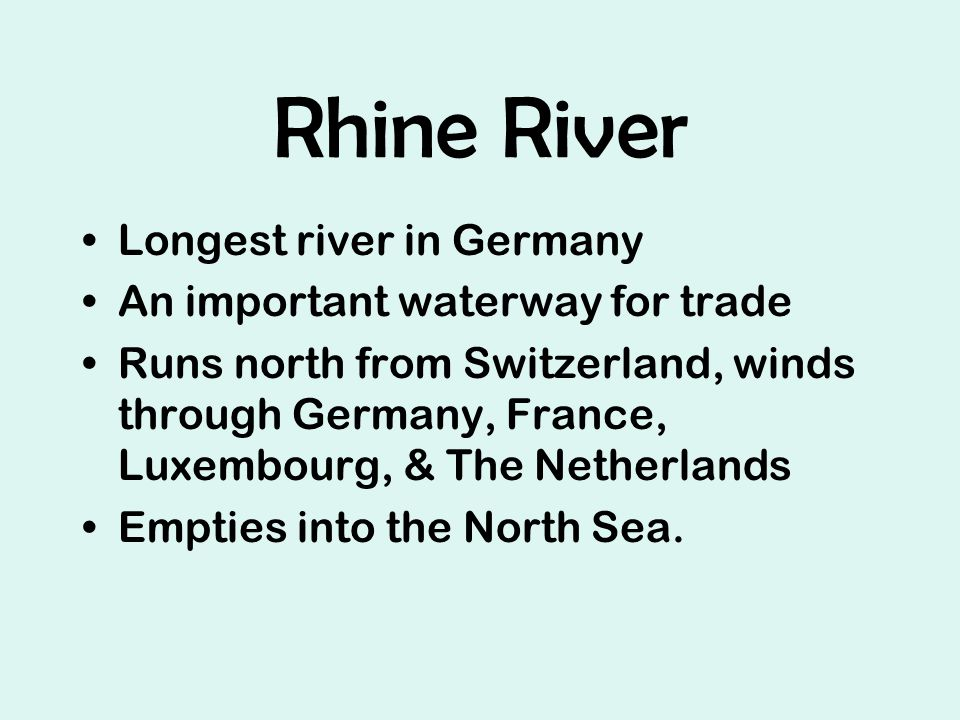 Rhine River Longest river in Germany An important waterway for trade Runs north from Switzerland, winds through Germany, France, Luxembourg, & The Netherlands Empties into the North Sea.