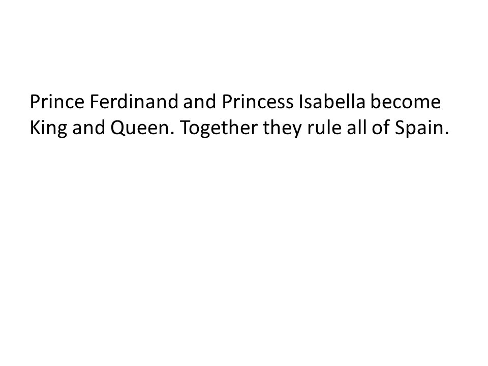 Prince Ferdinand and Princess Isabella become King and Queen. Together they rule all of Spain.