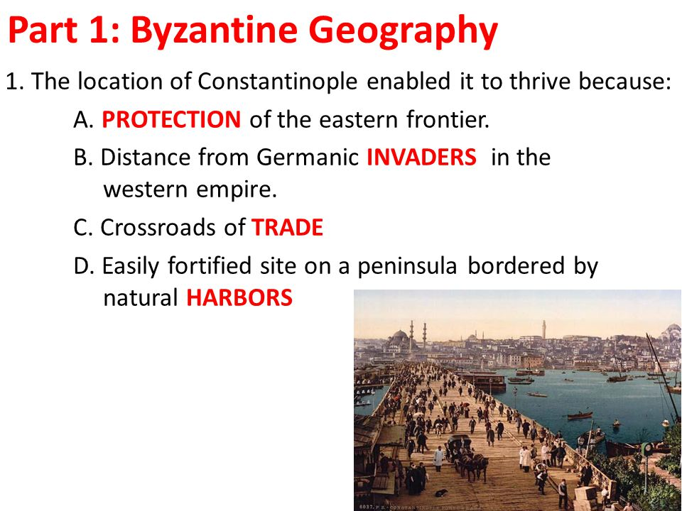 Part 1: Byzantine Geography 1. The location of Constantinople enabled it to thrive because: A.