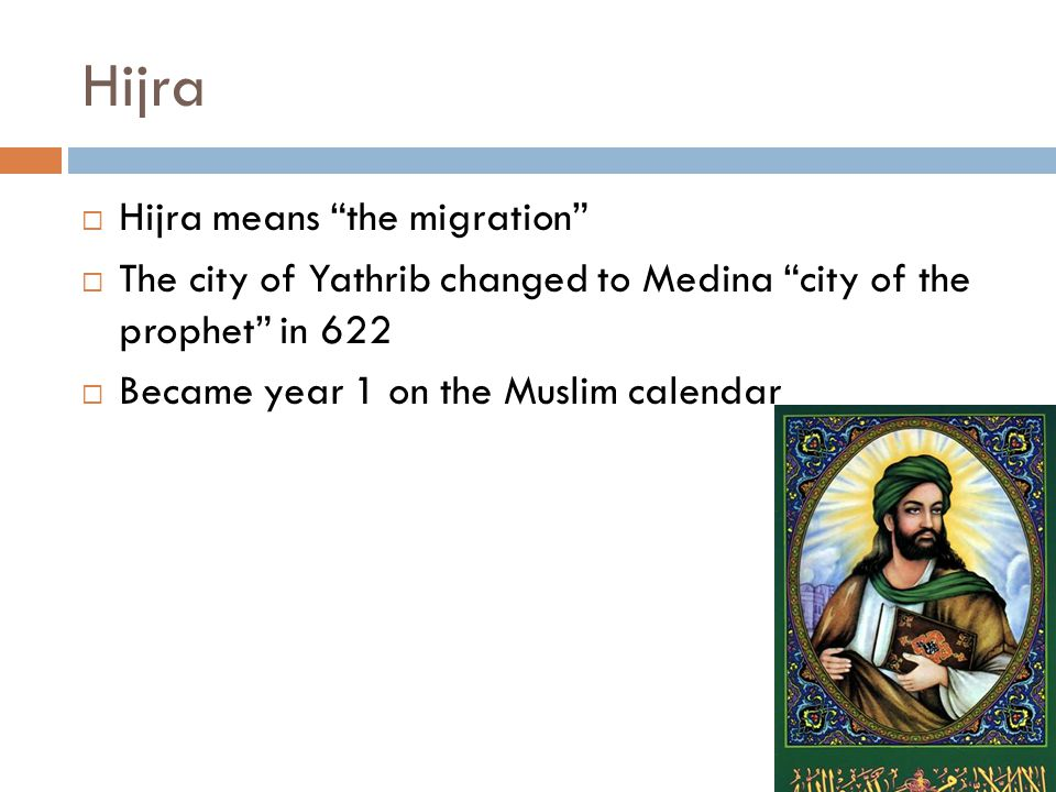 Hijra  Hijra means the migration  The city of Yathrib changed to Medina city of the prophet in 622  Became year 1 on the Muslim calendar