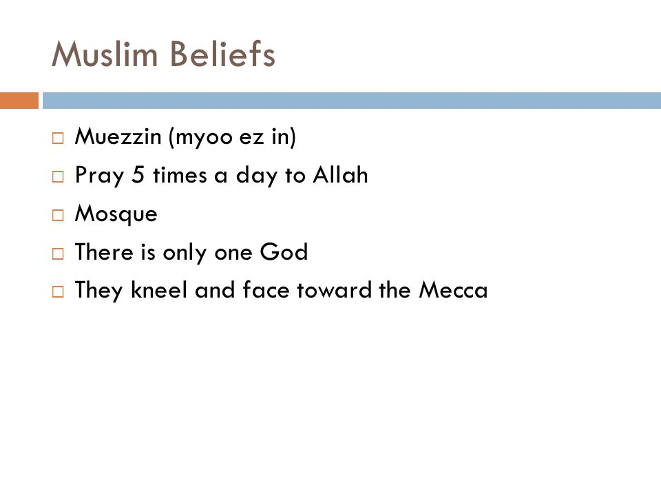 Muslim Beliefs  Muezzin (myoo ez in)  Pray 5 times a day to Allah  Mosque  There is only one God  They kneel and face toward the Mecca
