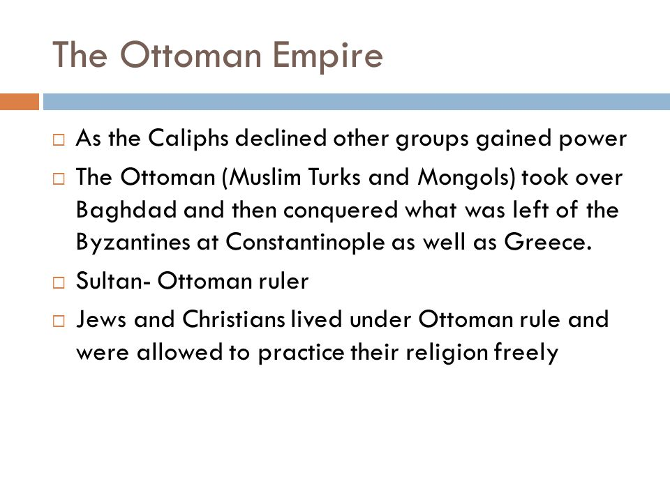 The Ottoman Empire  As the Caliphs declined other groups gained power  The Ottoman (Muslim Turks and Mongols) took over Baghdad and then conquered what was left of the Byzantines at Constantinople as well as Greece.