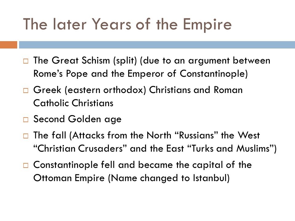 The later Years of the Empire  The Great Schism (split) (due to an argument between Rome's Pope and the Emperor of Constantinople)  Greek (eastern orthodox) Christians and Roman Catholic Christians  Second Golden age  The fall (Attacks from the North Russians the West Christian Crusaders and the East Turks and Muslims )  Constantinople fell and became the capital of the Ottoman Empire (Name changed to Istanbul)