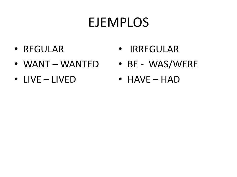 EJEMPLOS REGULAR WANT – WANTED LIVE – LIVED IRREGULAR BE - WAS/WERE HAVE – HAD