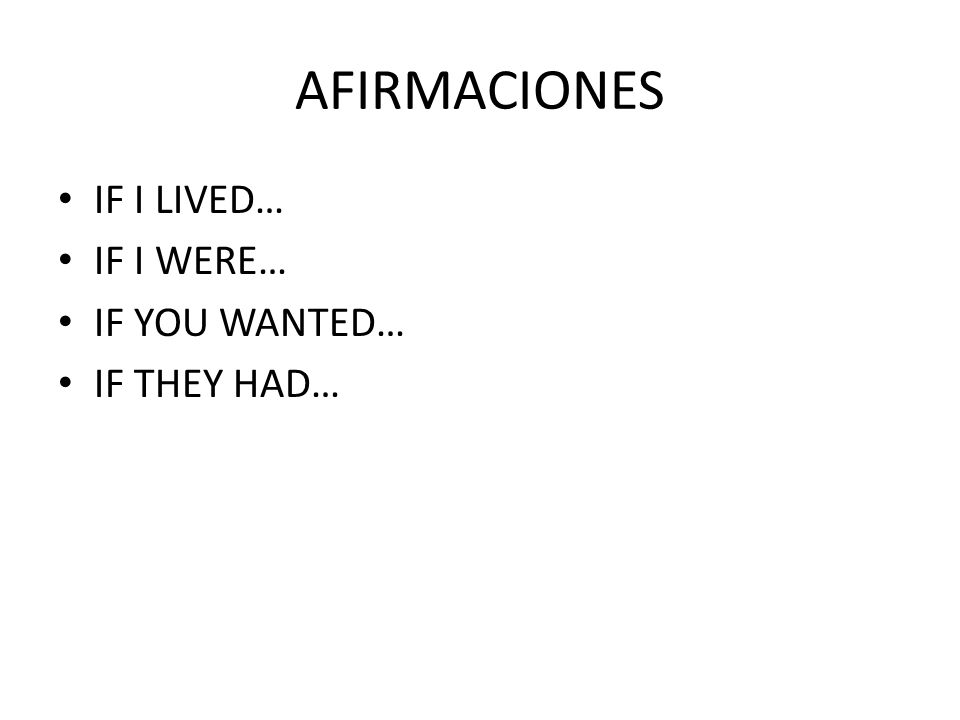 AFIRMACIONES IF I LIVED… IF I WERE… IF YOU WANTED… IF THEY HAD…