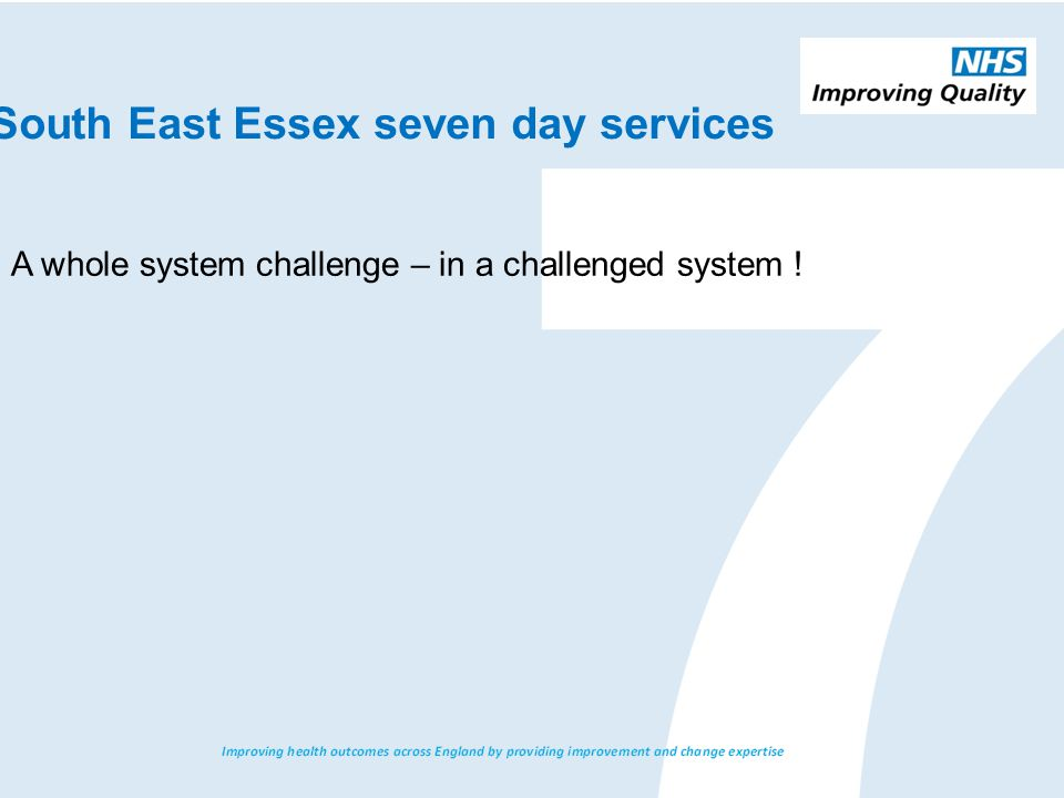 South East Essex seven day services A whole system challenge – in a challenged system !