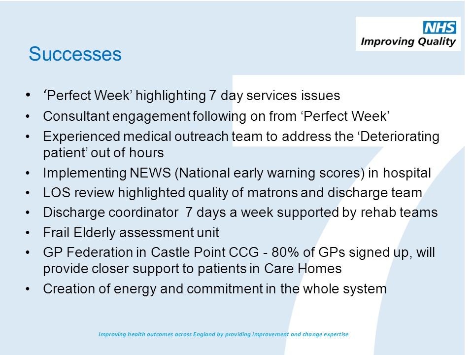 Successes ' Perfect Week' highlighting 7 day services issues Consultant engagement following on from 'Perfect Week' Experienced medical outreach team to address the 'Deteriorating patient' out of hours Implementing NEWS (National early warning scores) in hospital LOS review highlighted quality of matrons and discharge team Discharge coordinator 7 days a week supported by rehab teams Frail Elderly assessment unit GP Federation in Castle Point CCG - 80% of GPs signed up, will provide closer support to patients in Care Homes Creation of energy and commitment in the whole system