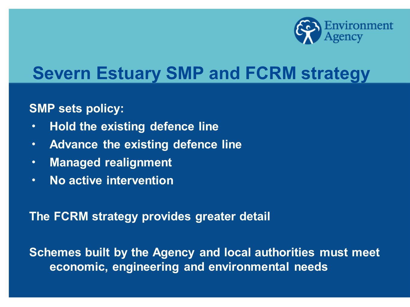 Severn Estuary SMP and FCRM strategy SMP sets policy:  Hold the existing defence line  Advance the existing defence line  Managed realignment  No active intervention The FCRM strategy provides greater detail Schemes built by the Agency and local authorities must meet economic, engineering and environmental needs