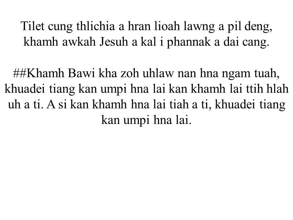 Tilet cung thlichia a hran lioah lawng a pil deng, khamh awkah Jesuh a kal i phannak a dai cang.