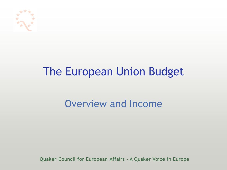 Quaker Council for European Affairs – A Quaker Voice in Europe The European Union Budget Overview and Income