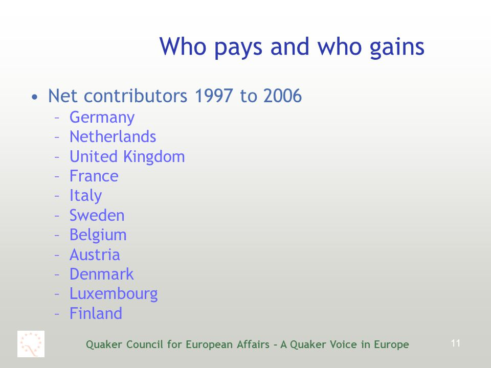 Quaker Council for European Affairs – A Quaker Voice in Europe 11 Who pays and who gains Net contributors 1997 to 2006 –Germany –Netherlands –United Kingdom –France –Italy –Sweden –Belgium –Austria –Denmark –Luxembourg –Finland
