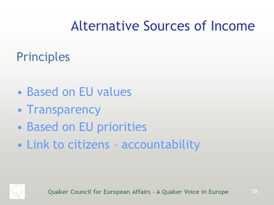 Quaker Council for European Affairs – A Quaker Voice in Europe 19 Alternative Sources of Income Principles Based on EU values Transparency Based on EU priorities Link to citizens – accountability