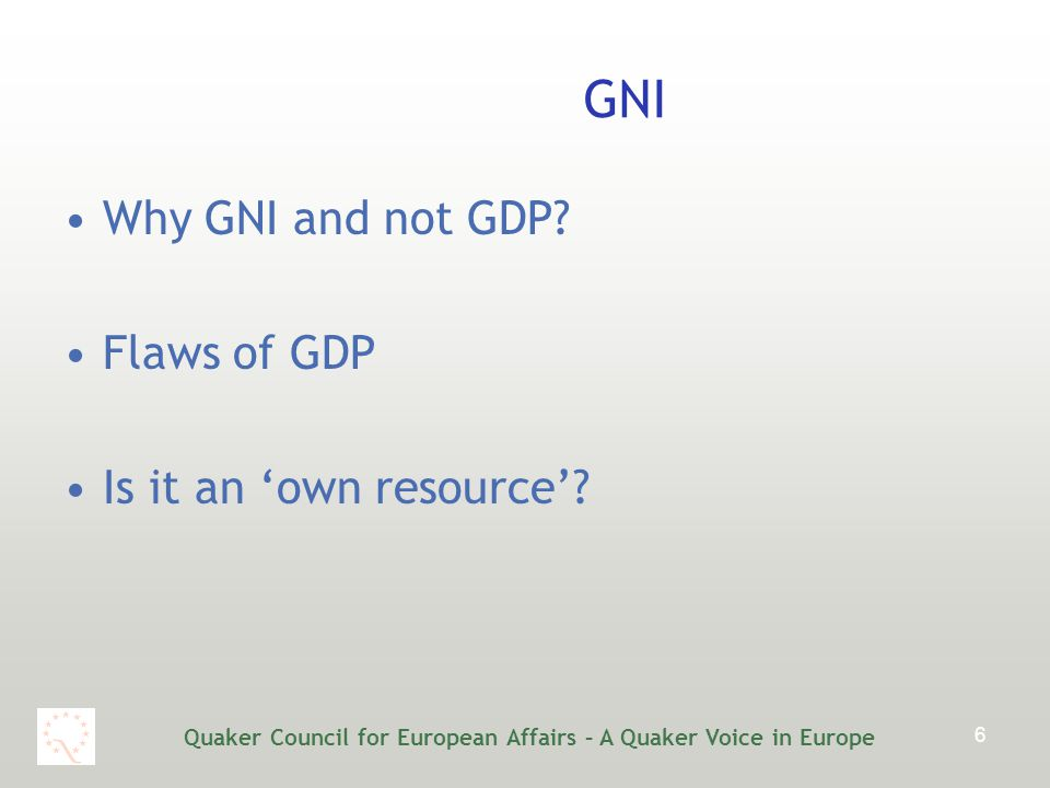 Quaker Council for European Affairs – A Quaker Voice in Europe 6 GNI Why GNI and not GDP.