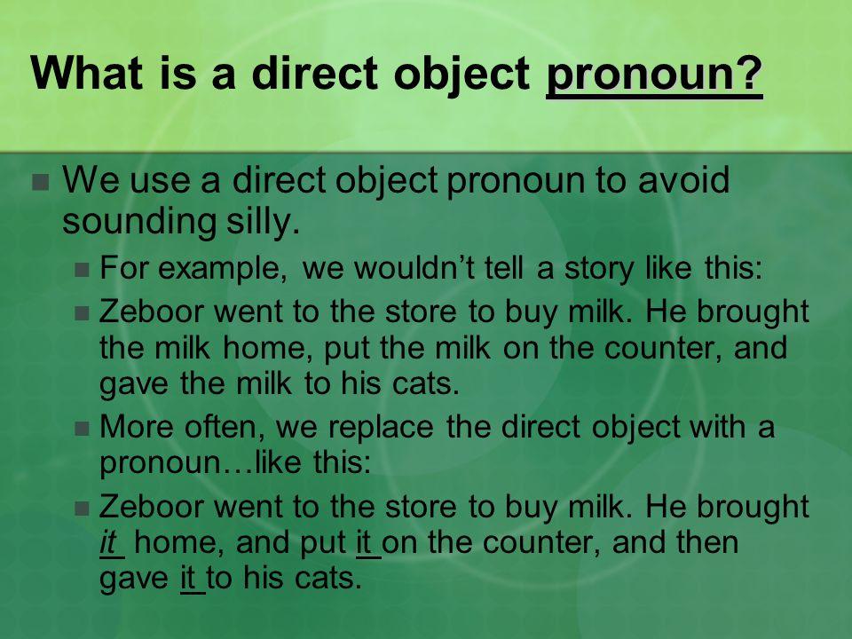 pronoun. What is a direct object pronoun. We use a direct object pronoun to avoid sounding silly.