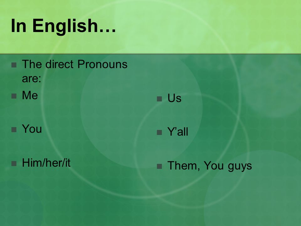 In English… The direct Pronouns are: Me You Him/her/it Us Y'all Them, You guys