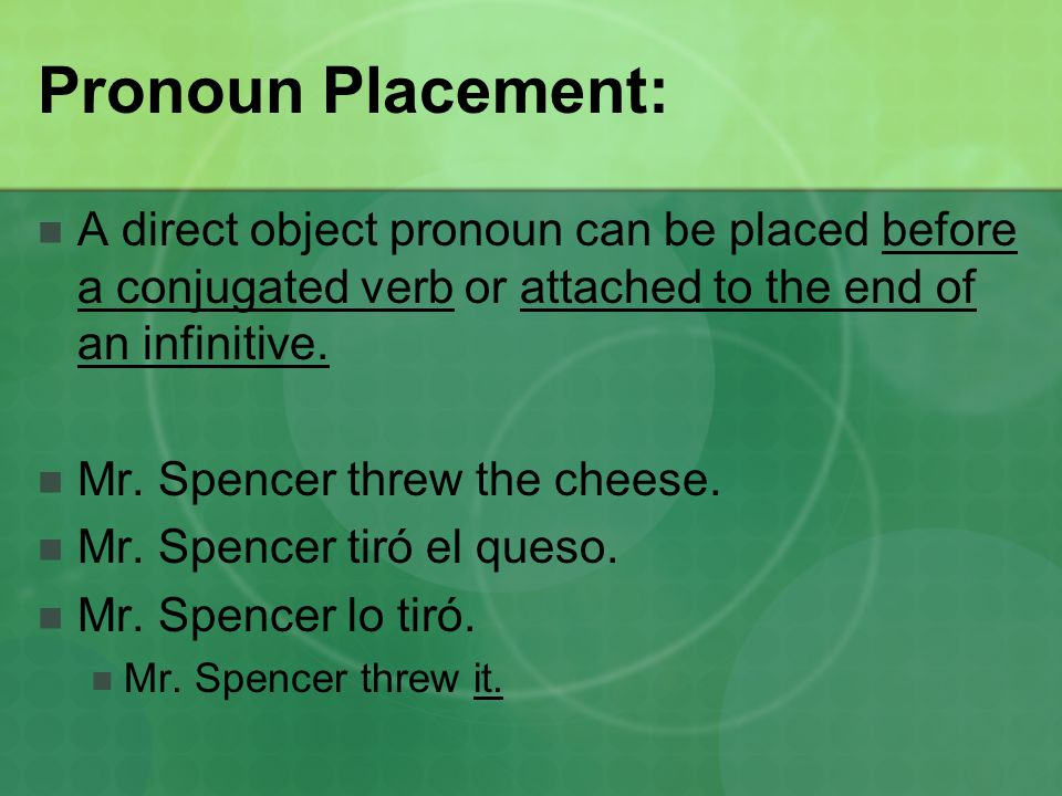 Pronoun Placement: A direct object pronoun can be placed before a conjugated verb or attached to the end of an infinitive.