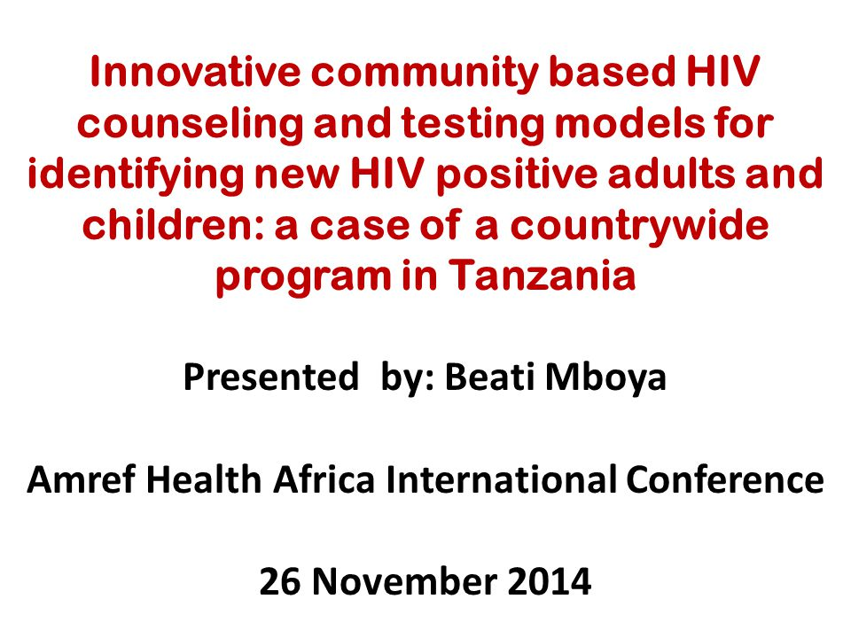 Innovative community based HIV counseling and testing models for identifying new HIV positive adults and children: a case of a countrywide program in Tanzania Presented by: Beati Mboya Amref Health Africa International Conference 26 November 2014