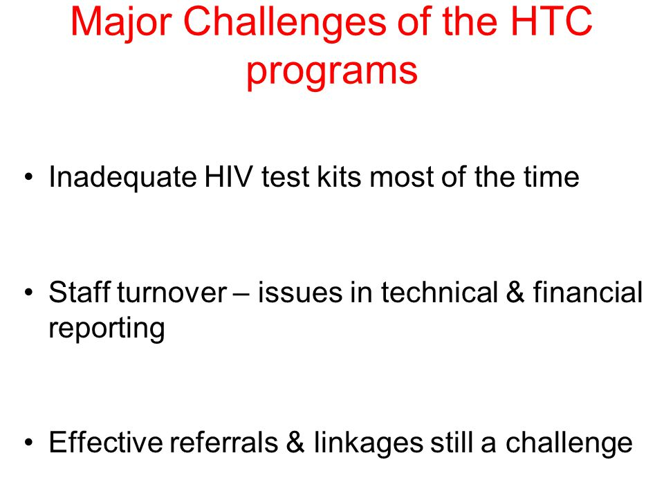 Major Challenges of the HTC programs Inadequate HIV test kits most of the time Staff turnover – issues in technical & financial reporting Effective referrals & linkages still a challenge