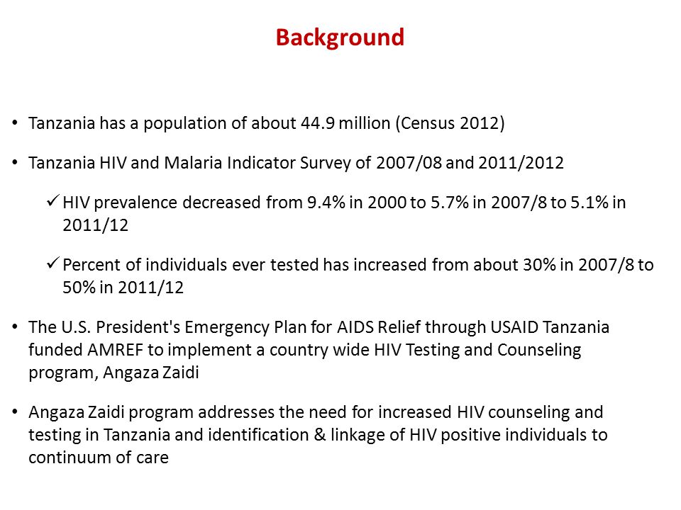 Tanzania has a population of about 44.9 million (Census 2012) Tanzania HIV and Malaria Indicator Survey of 2007/08 and 2011/2012 HIV prevalence decreased from 9.4% in 2000 to 5.7% in 2007/8 to 5.1% in 2011/12 Percent of individuals ever tested has increased from about 30% in 2007/8 to 50% in 2011/12 The U.S.