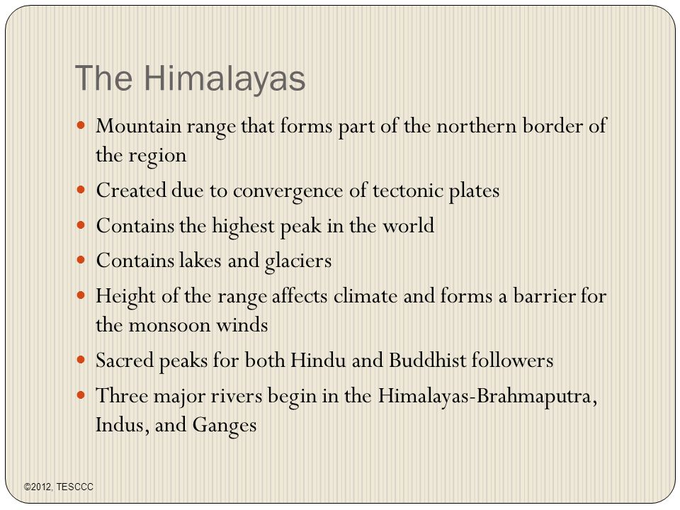 The Himalayas Mountain range that forms part of the northern border of the region Created due to convergence of tectonic plates Contains the highest peak in the world Contains lakes and glaciers Height of the range affects climate and forms a barrier for the monsoon winds Sacred peaks for both Hindu and Buddhist followers Three major rivers begin in the Himalayas-Brahmaputra, Indus, and Ganges ©2012, TESCCC