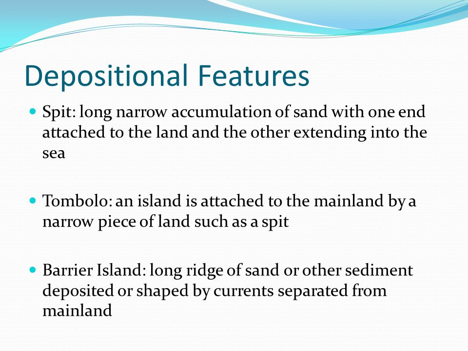 Depositional Features Spit: long narrow accumulation of sand with one end attached to the land and the other extending into the sea Tombolo: an island is attached to the mainland by a narrow piece of land such as a spit Barrier Island: long ridge of sand or other sediment deposited or shaped by currents separated from mainland