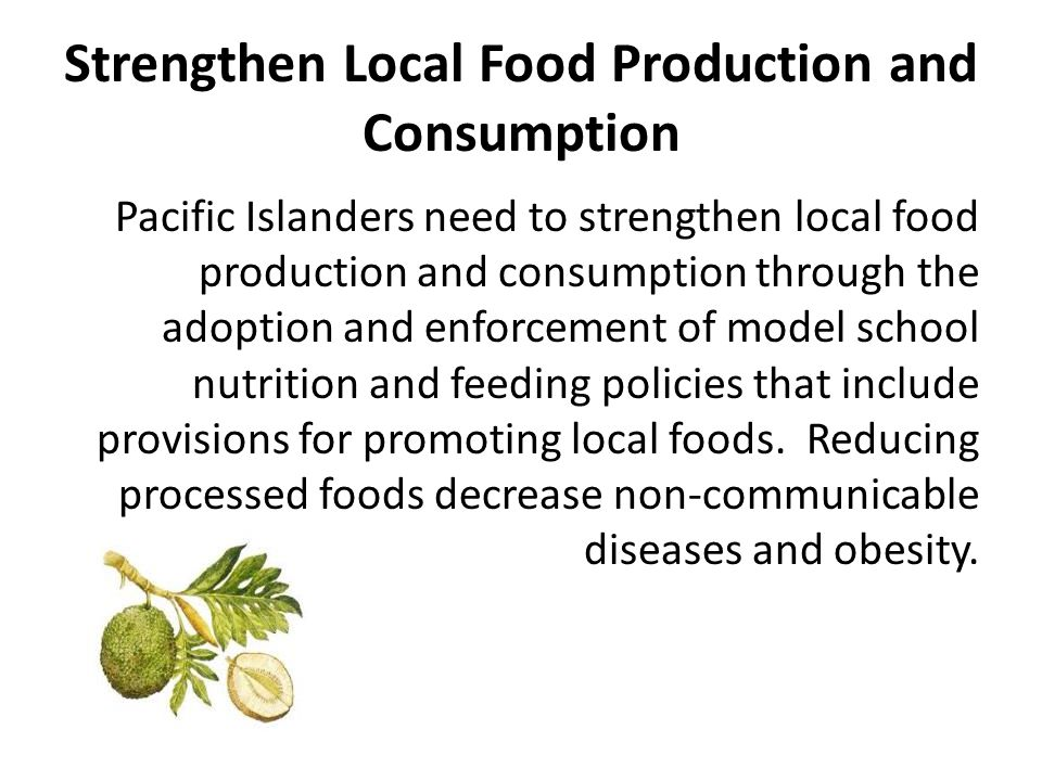 Strengthen Local Food Production and Consumption Pacific Islanders need to strengthen local food production and consumption through the adoption and enforcement of model school nutrition and feeding policies that include provisions for promoting local foods.