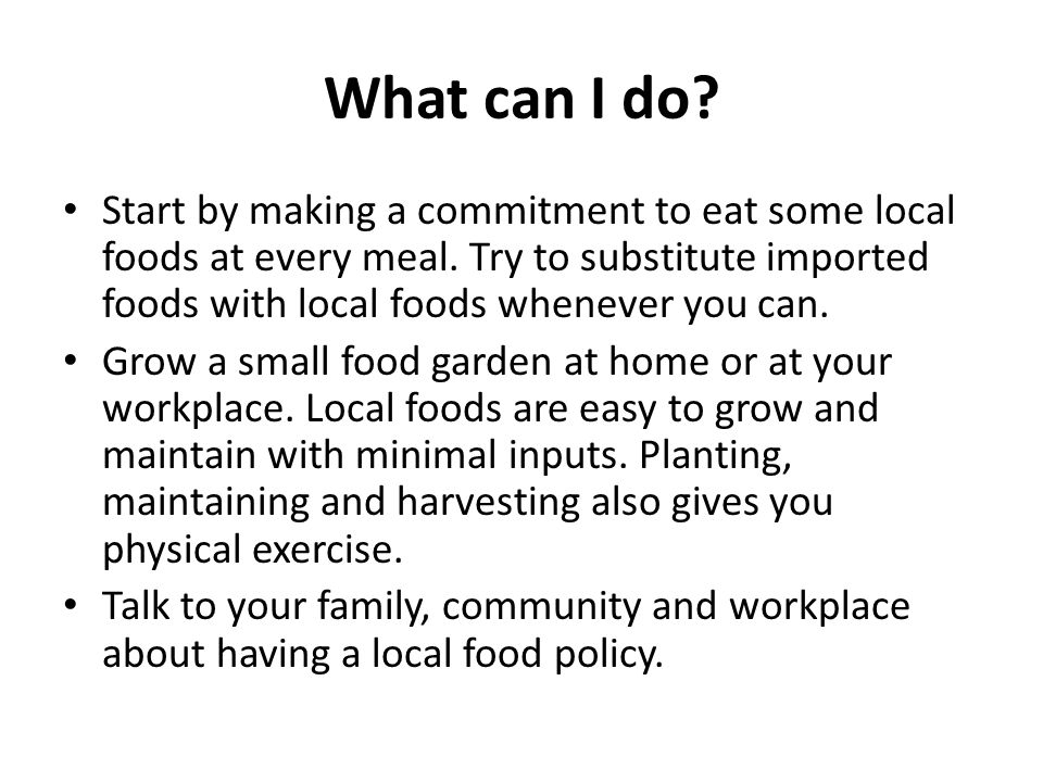What can I do. Start by making a commitment to eat some local foods at every meal.