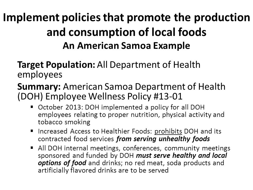 Implement policies that promote the production and consumption of local foods An American Samoa Example Target Population: All Department of Health employees Summary: American Samoa Department of Health (DOH) Employee Wellness Policy #13-01  October 2013: DOH implemented a policy for all DOH employees relating to proper nutrition, physical activity and tobacco smoking  Increased Access to Healthier Foods: prohibits DOH and its contracted food services from serving unhealthy foods  All DOH internal meetings, conferences, community meetings sponsored and funded by DOH must serve healthy and local options of food and drinks; no red meat, soda products and artificially flavored drinks are to be served